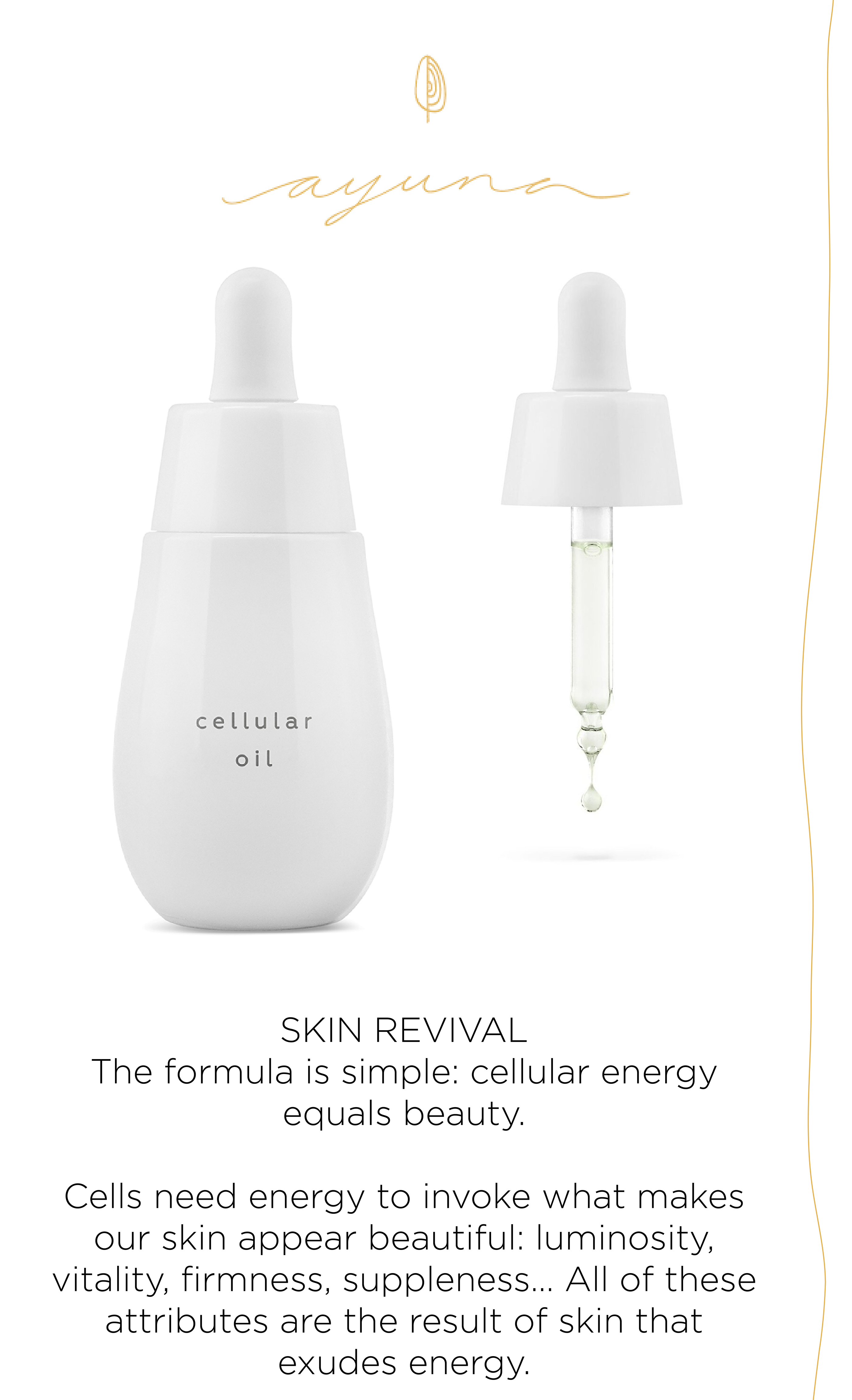 Ayuna - SKIN REVIVAL The formula is simple: cellular energy equals beauty. Cells need energy to invoke what makes our skin appear beautiful: luminosity, vitality, firmness, suppleness… All of these attributes are the result of skin that exudes energy.