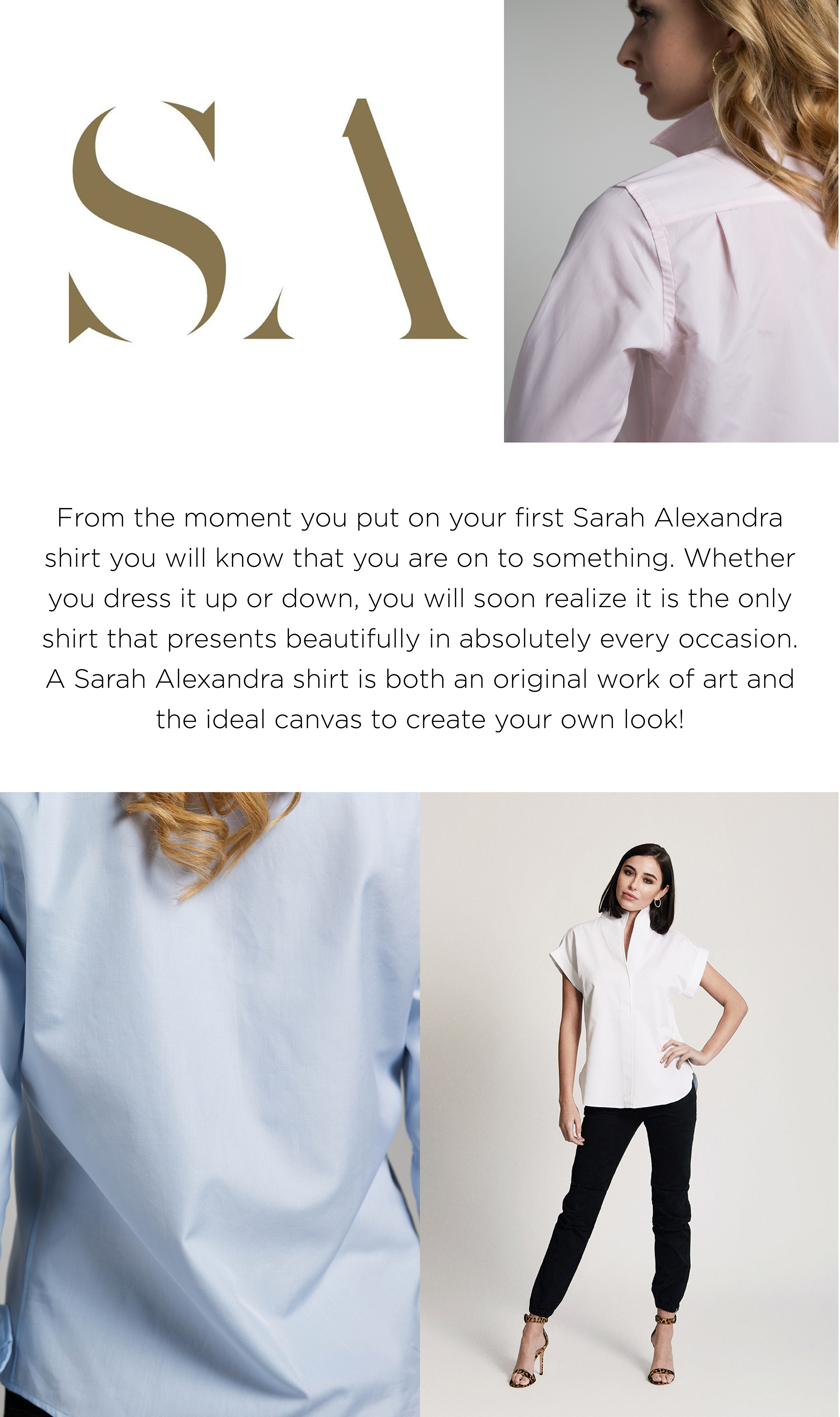 From the moment you put on your first Sarah Alexandra shirt you will know that you are on to something. Whether you dress it up or down, you will soon realize it is the only shirt that presents beautifully in absolutely every occasion.